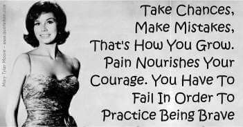 Take Chances, Make Mistakes, That's How You Grow. Pain Nourishes Your Courage. You Have To Fail In Order To Practice Being Brave - Mary Tyler Moore