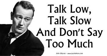 Talk Low, Talk Slow And Don't Say Too Much - John Wayne Quote