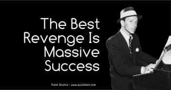 The Best Revenge Is Massive Success - Frank Sinatra