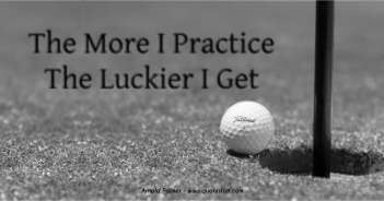 The More I Practice The Luckier I Get - Arnold Palmer