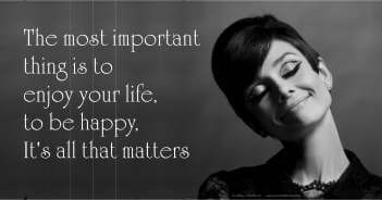 The Most Important Thing Is To Enjoy Your Life To Be Happy - Audrey Hepburn