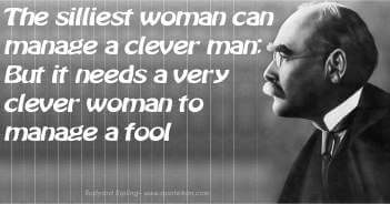 The silliest woman can manage a clever man; But it needs a very clever woman to manage a fool - Rudyard Kipling Quote