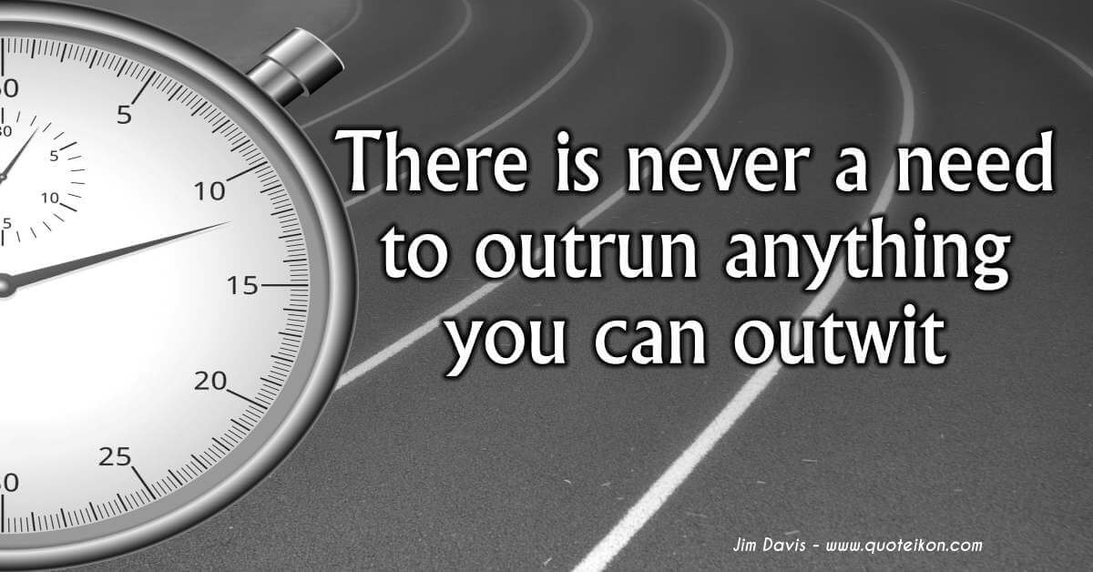 There Is Never A Need To Outrun Anything You Can Outwit