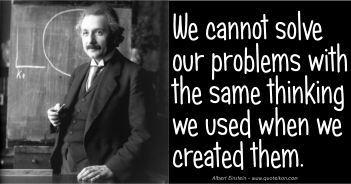 We Cannot Solve Our Problems With The Same Thinking That Created Them - Albert Einstein