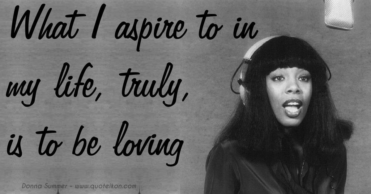 What I Aspire To In My Life, Truly, Is To Be Loving