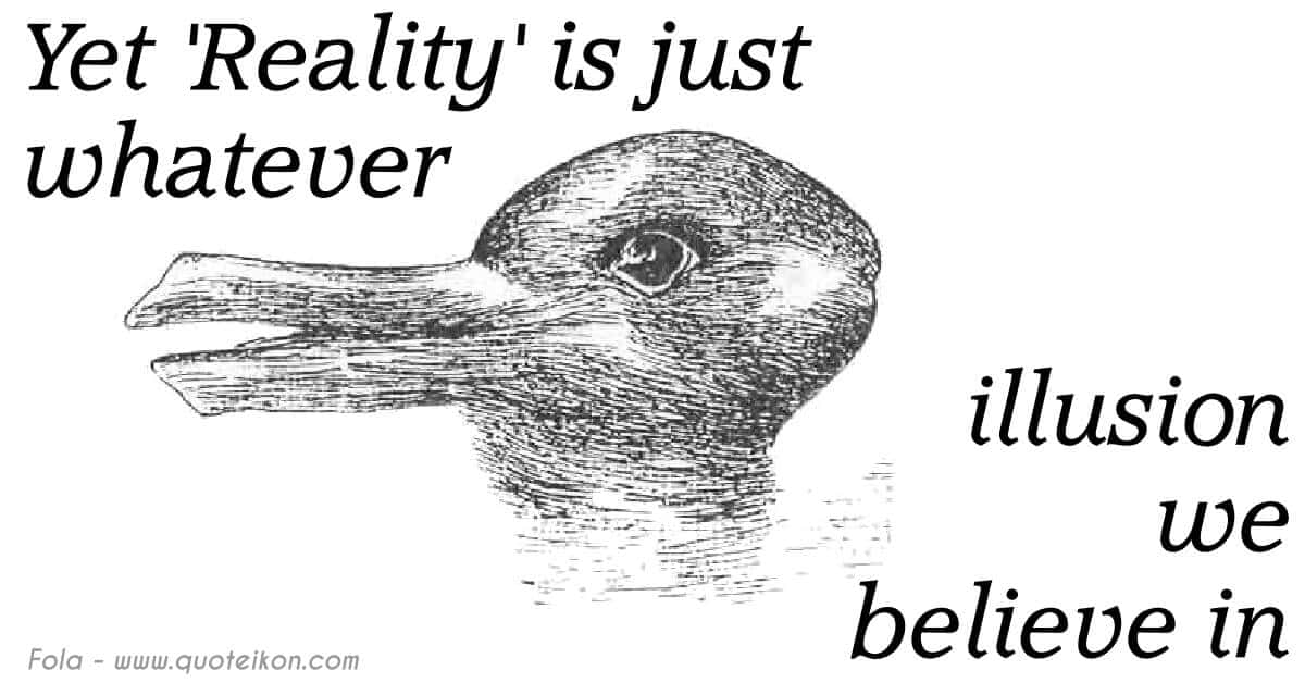 Yet Reality Is Just Whatever Illusion We Believe In