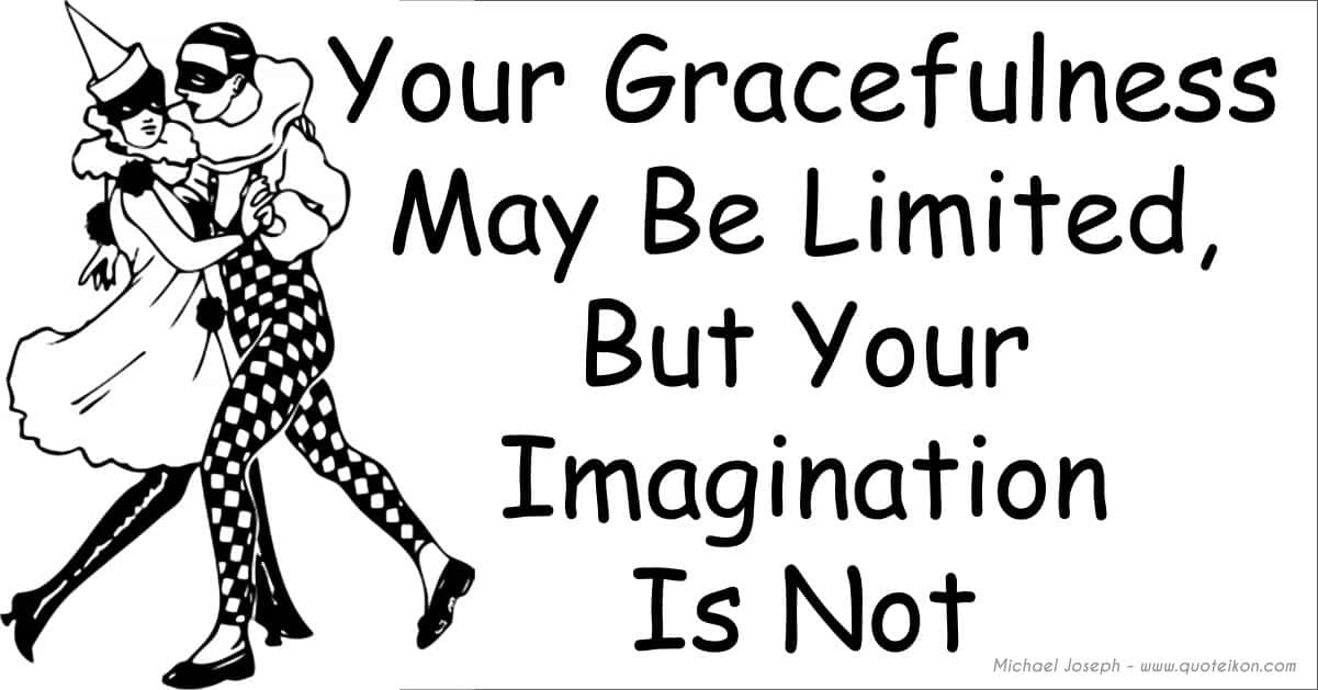 Your gracefulness may be limited but your imagination is not
